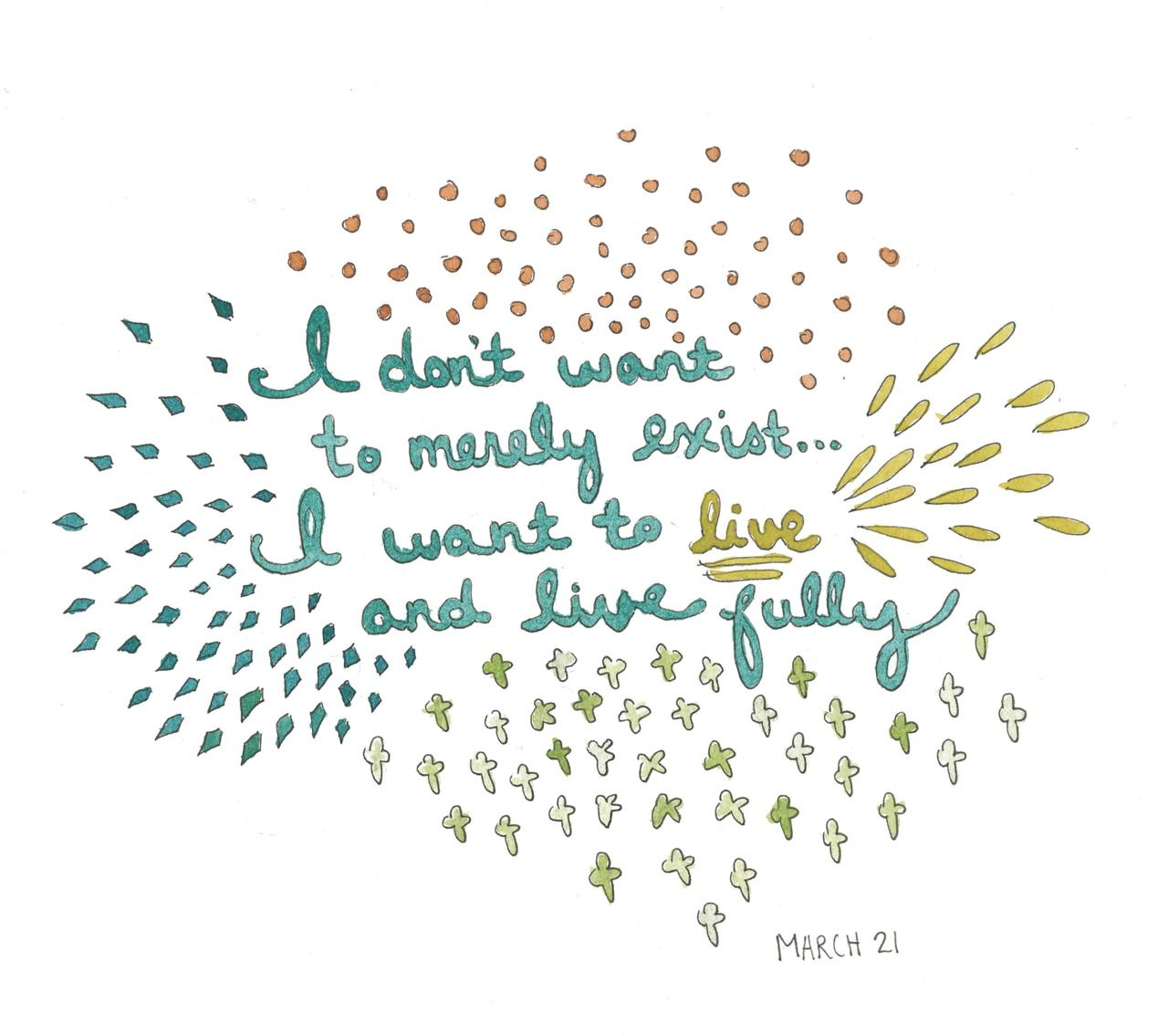 I don't want to merely exist... I want to live and live fully