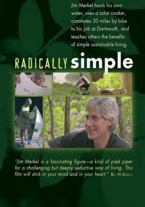 Radically Simple (2005) NR 35 minutes.   Jim Merkel is a crusading author, engineer and advocate of sustainable living who's used his knowledge to demonstrate and exemplify a less resource-intensive lifestyle -- one that allows people to be happier with less. Documentarian Jan Cannon keeps his own visual style simple in profiling Merkel's life and principles, choosing not to use any fades, transitions, dissolves or other cinematic wizardry.
