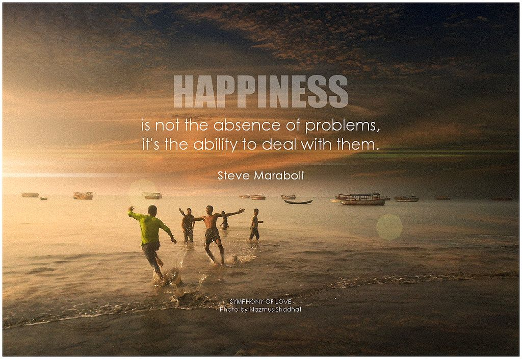 Happiness is not the absence of problems it s the ability