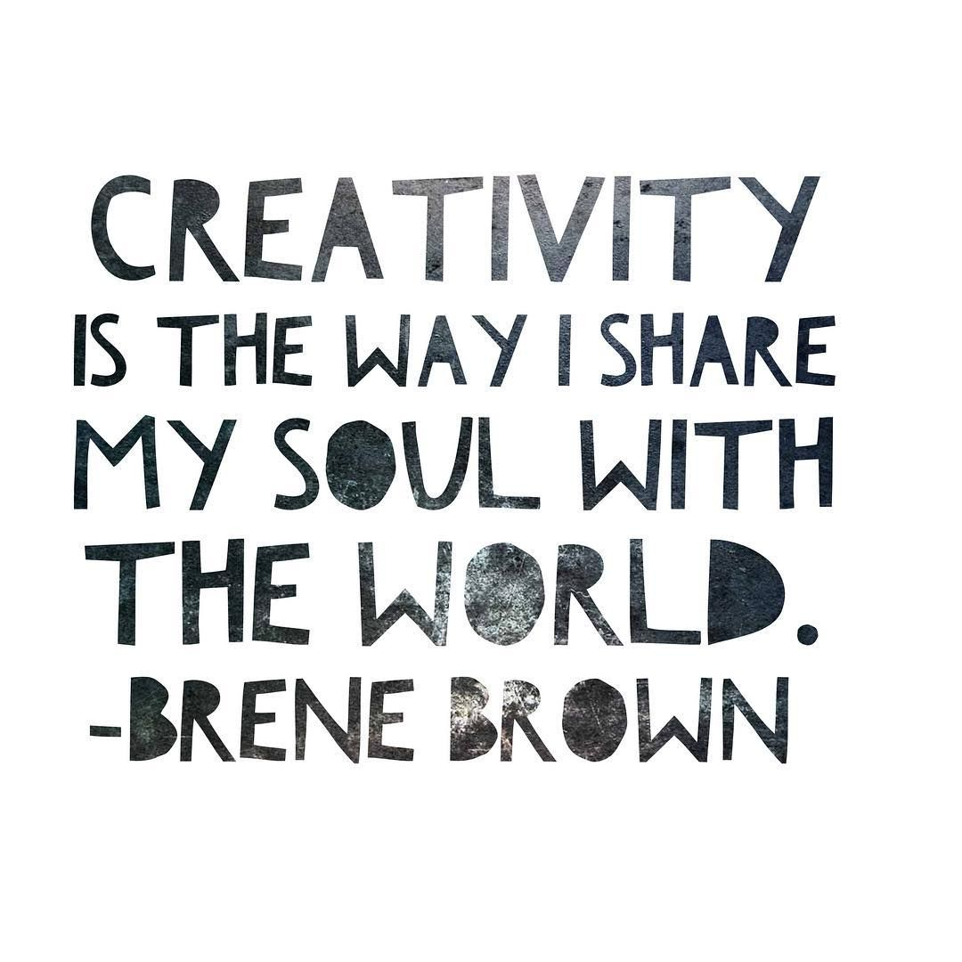 Creativity is the way I share my soul with the world. -Brene Brown ...