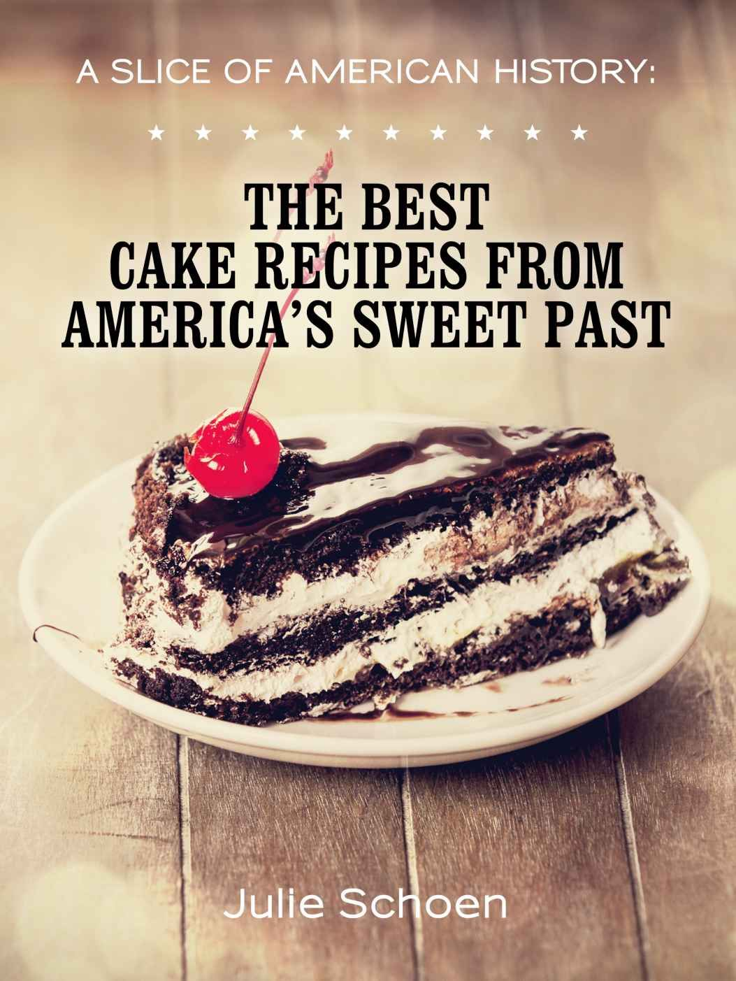 A Slice Of American History The Best Cake Recipes From America S Sweet Past Kindle Edition By Julie Sch Best Cake Recipes Cake Recipes Best Baking Cookbooks