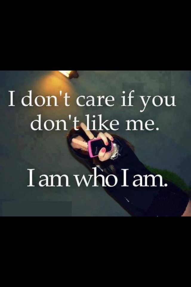 I Don T Care If U Don T Like Me I Am Who I Am I Dont Like You Don T Like Me Me Quotes
