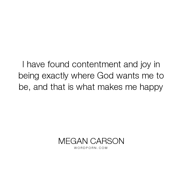 "Megan Carson - ""I have found contentment and joy in being exactly where God wants me to be, and that..."". happiness, god, joy, christianity, contentment"