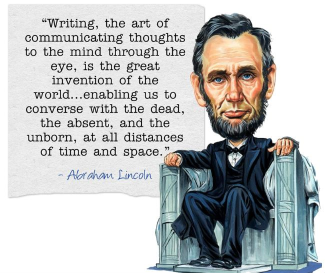"""""""Writing, the art of communicating thoughts to the mind through the eye, is the great invention of the world...enabling us to converse with the dead, the absent, and the unborn, at all distances of time and space.""""   ― Abraham Lincoln, Xlibris Writing Inspiration"""