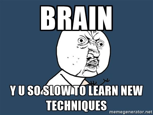 Y U No - BRAIN Y U SO SLOW TO LEARN NEW TECHNIQUES