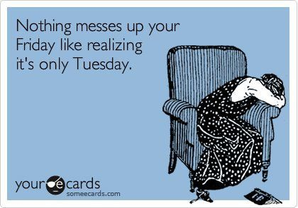 Nothing messes up your friday like realizing it's only Tuesday.
