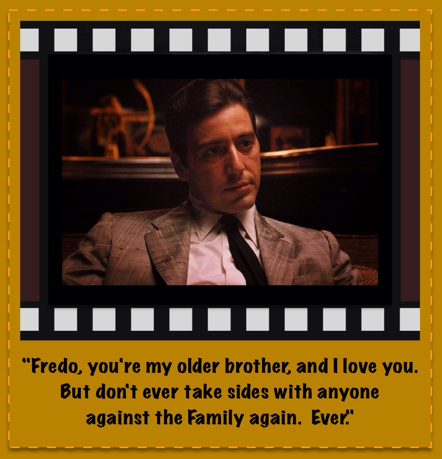 """""""Fredo, you're my older brother, and I love you. But don't ever take sides with anyone against the Family again. Ever."""""""
