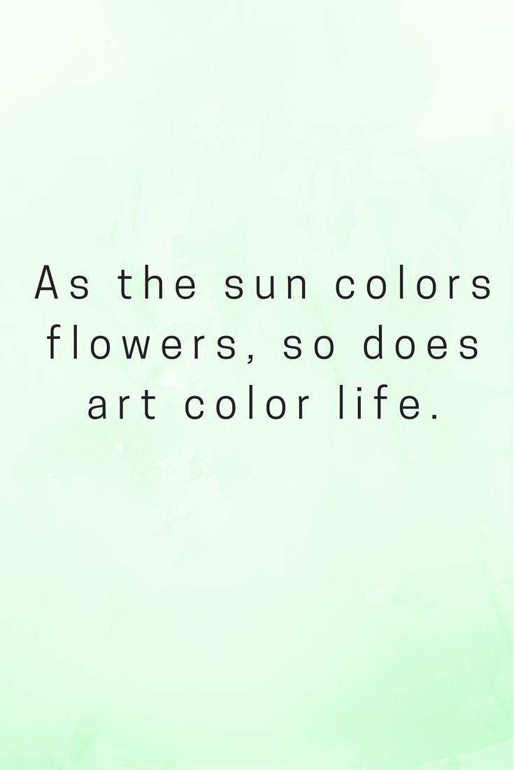 Art Quotes About Life Art Creativity Quotes Colors Flowers Life Nature God Sun