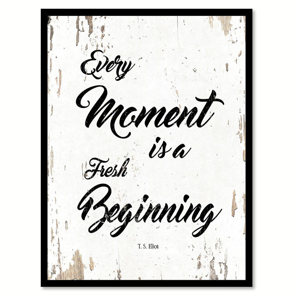 Every Moment Is A Fresh Beginning T.S. Eliot Quote Saying Home Decor ...