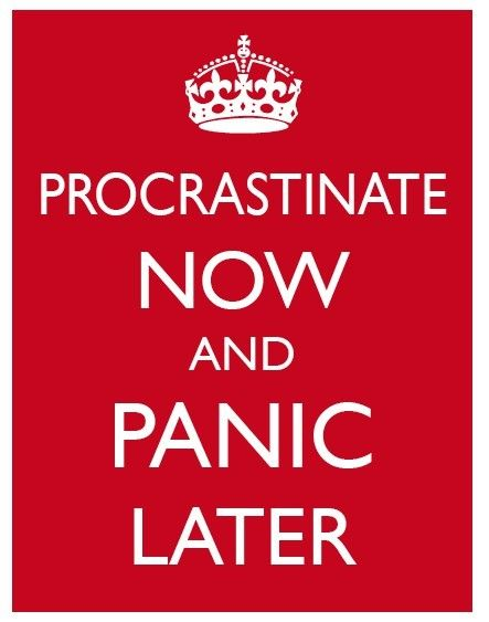 procratinate now and panic later:)