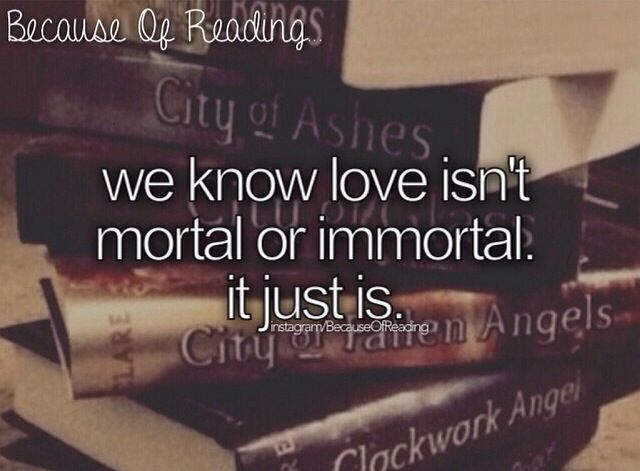 We know love isn't mortal or immortal. It just is.