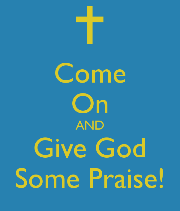 Come On AND Give God Some Praise!