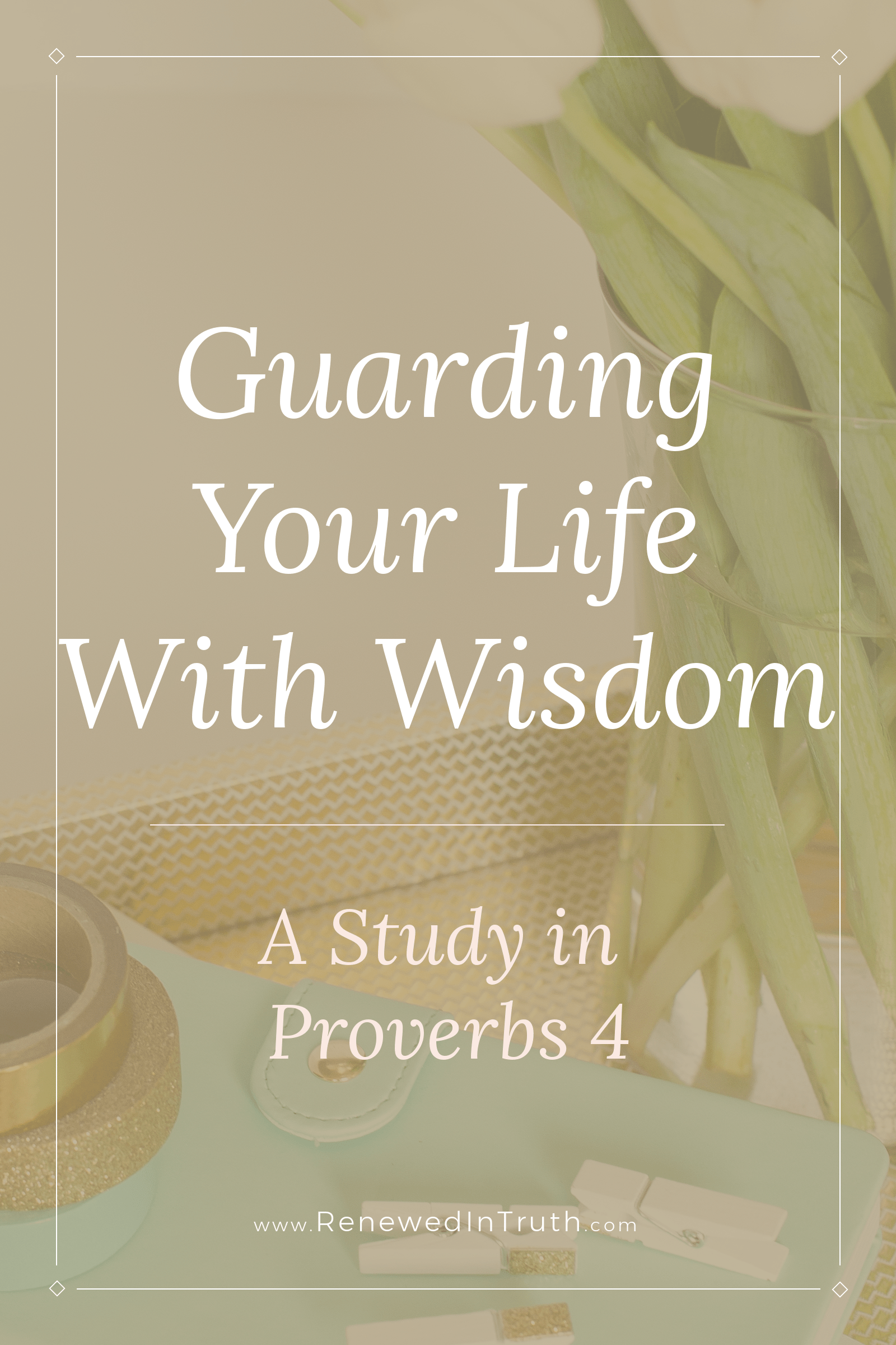 Guarding Your Life With Wisdom: A Study of Proverbs 4 | Spiritually