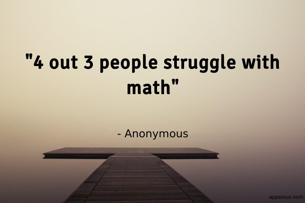 4 out 3 people struggle with math - Anonymous