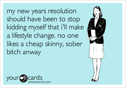 my new years resolution should have been to stop kidding myself that i'll make a lifestyle change. no one likes a cheap skinny, sober bitch anway.