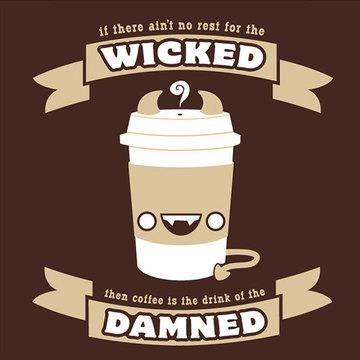 If there ain't no rest for the wicked, then coffee is the drink of the damned.