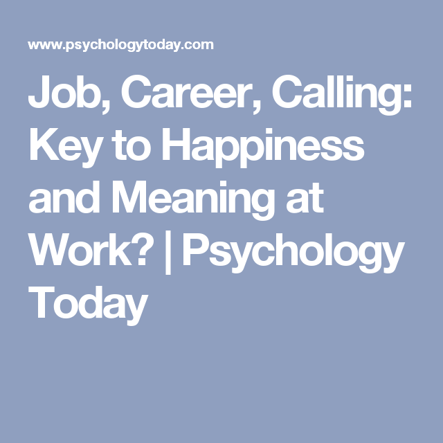 Job, Career, Calling: Key to Happiness and Meaning at Work? | Psychology  Today | Psychology careers, Key to happiness, Career