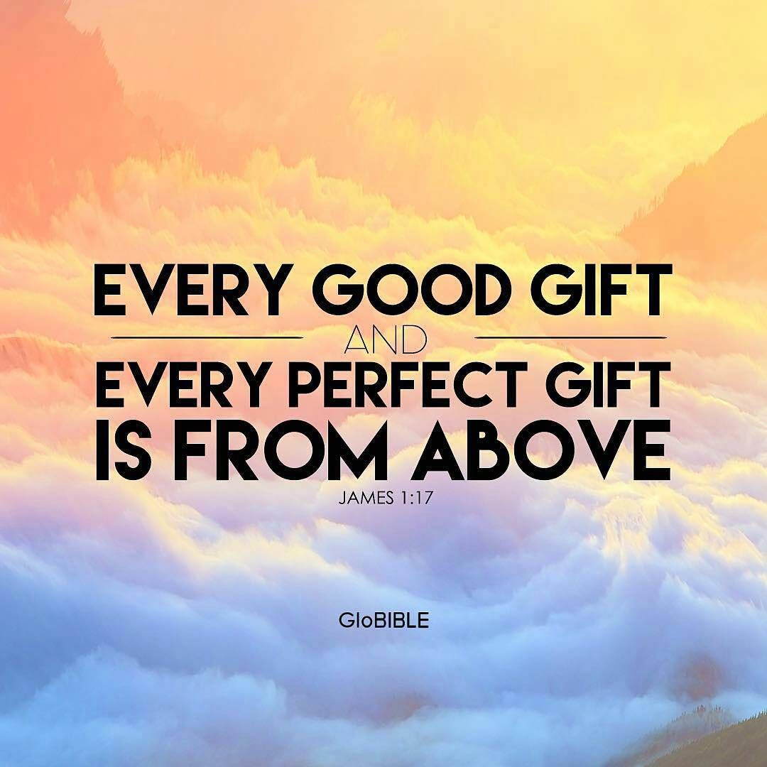 James 1:17 (ESV) Every good gift and every perfect gift is from ...