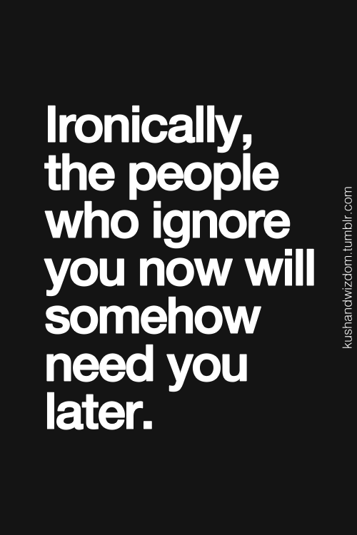 Ironically The People Who Ignore You Now Will Somehow Need You