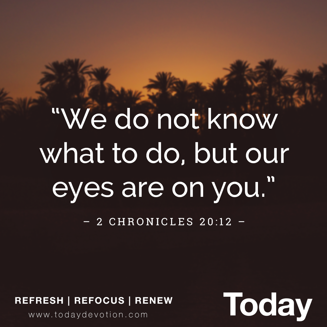 """""""We do not know what to do, but our eyes are on you."""" 2 Chronicles 20:12"""