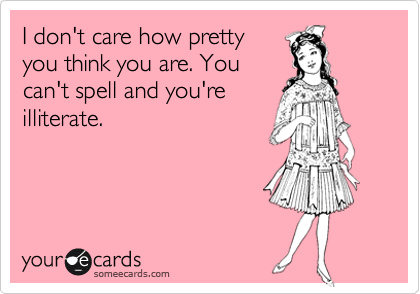 I don't care how pretty you think you are. You can't spell and you're illiterate.