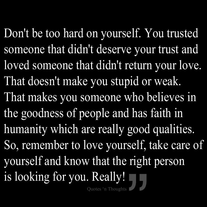 Don't be too hard on yourself. You trusted someone that didn't deserve your trust and loved someone that didn't return your love. That doesn't make you stupid or weak. That makes you someone who believes in the goodness of people and has faith in humanity which are really good qualities. So, remember to love yourself, take care of yourself and know that the right person is looking for you. Really!
