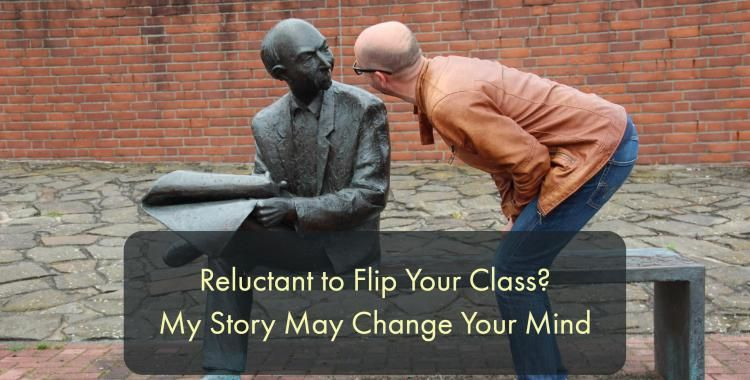 Reluctant to Flip Your Class? My Story May Change Your Mind. #FlippedLearning #edtech #flipclass