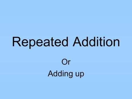 Repeated Addition Or Adding up. Repeated addition is another ...