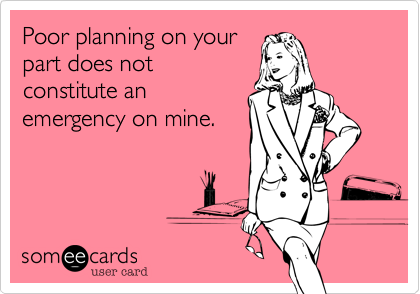 Workplace Poor Planning On Your Part Does Not Constitute An Emergency On Mine Ecards Funny Mottos To Live By Funny Quotes