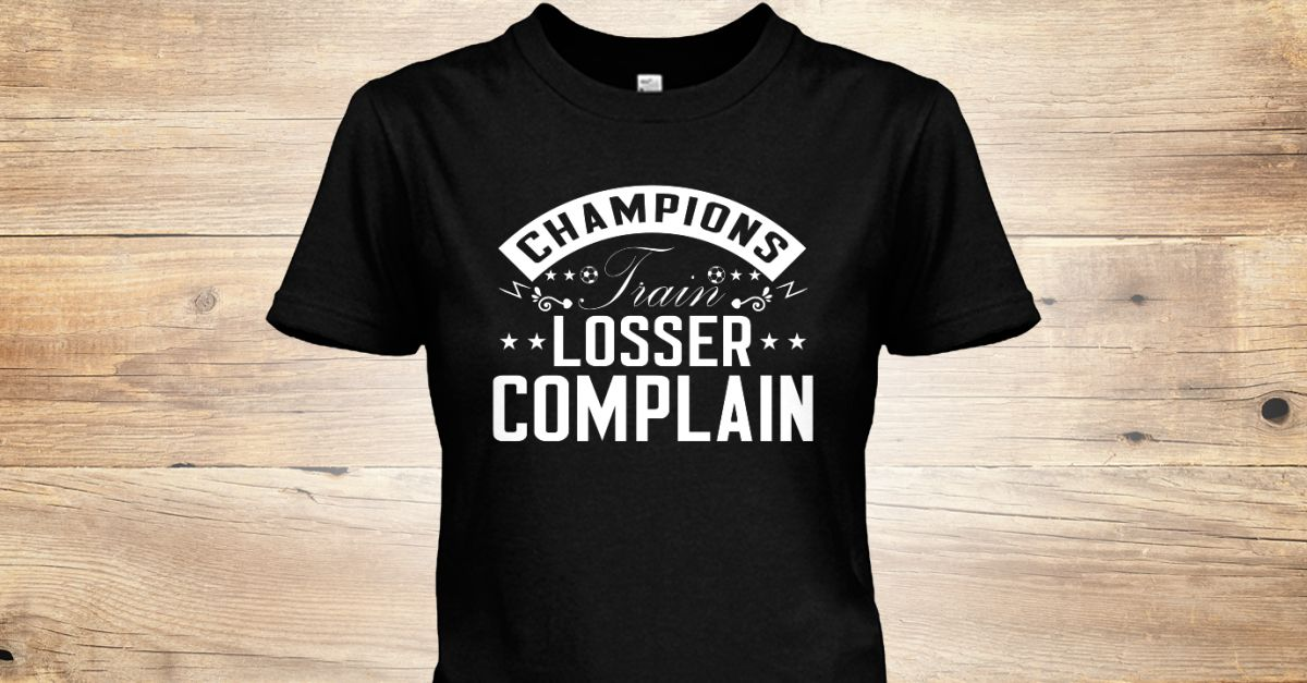 champions train losser complain self soccer tshirt by my dog my