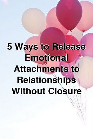 5 Ways to Release Emotional Attachments to Relationships Without Closure #divorce