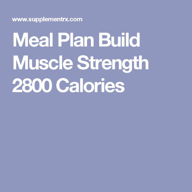 Meal Plan Build Muscle Strength 2800 Calories Meal Plan Muscle Muscle Building Meal Plan Bodybuilding Meal Plan