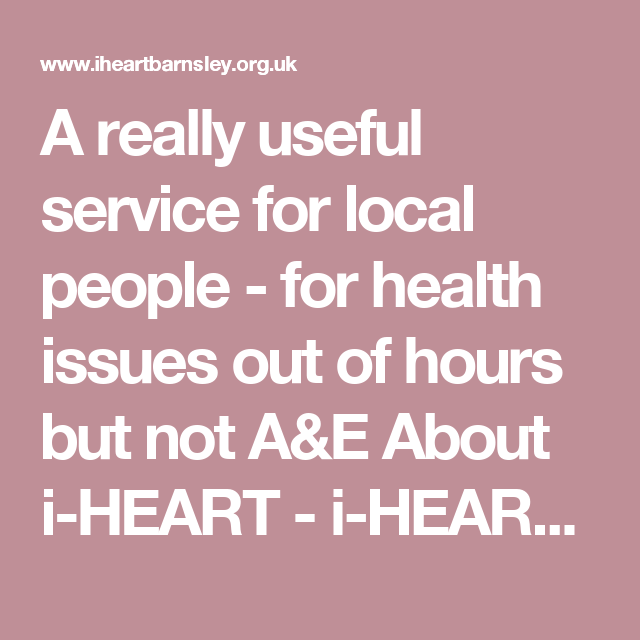A really useful service for local people - for health issues out of hours but not A&E About i-HEART - i-HEART Barnsley