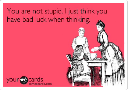 You Are Not Stupid I Just Think You Have Bad Luck When Thinking