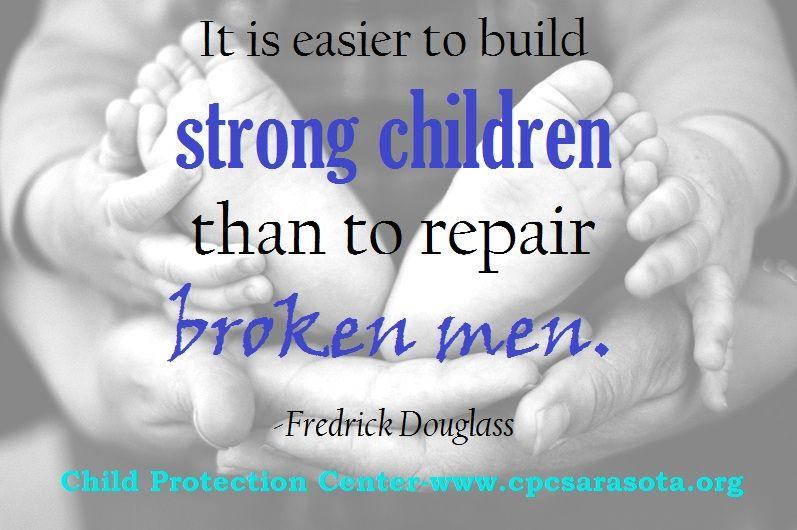 """It is easier to build strong children than repair broken men.""--Fredrick Douglass"