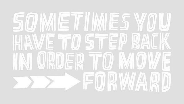 Sometimes you have to step back to move forward.