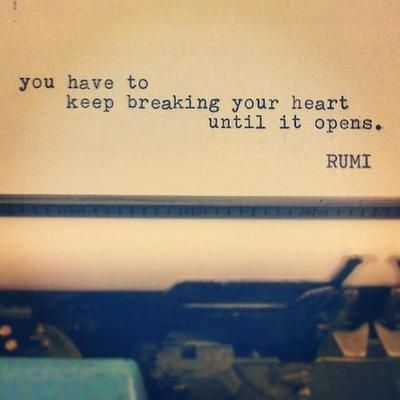 "Unfortunate, but true. ""You have to keep breaking your heart until it opens."" -Rumi"