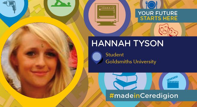 Since completing her studies at Coleg Ceredigion, Hannah Tyson has studied Media and Communications at London's Goldsmiths University where she's been fortunate enough to be taught by some of the leading names in Media. #madeinCeredigion