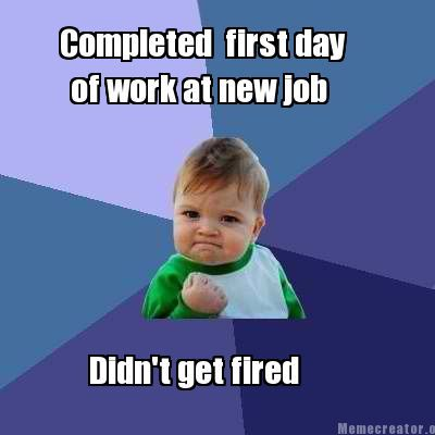 Meme Creator   Completed first day of work at new job Didn't get