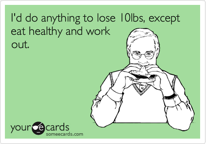 I'd do anything to lose 10lbs, except eat healthy and work out.