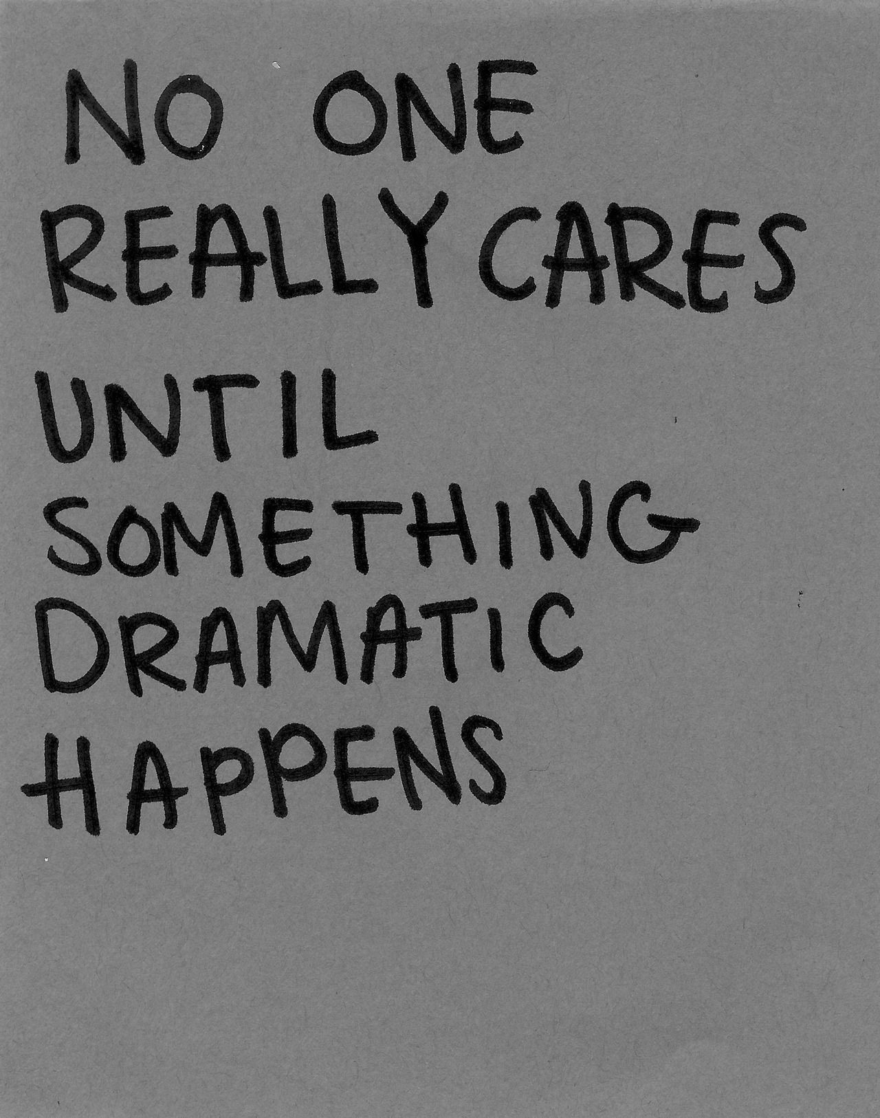 no one really cares until something dramatic happens | • quotes ...