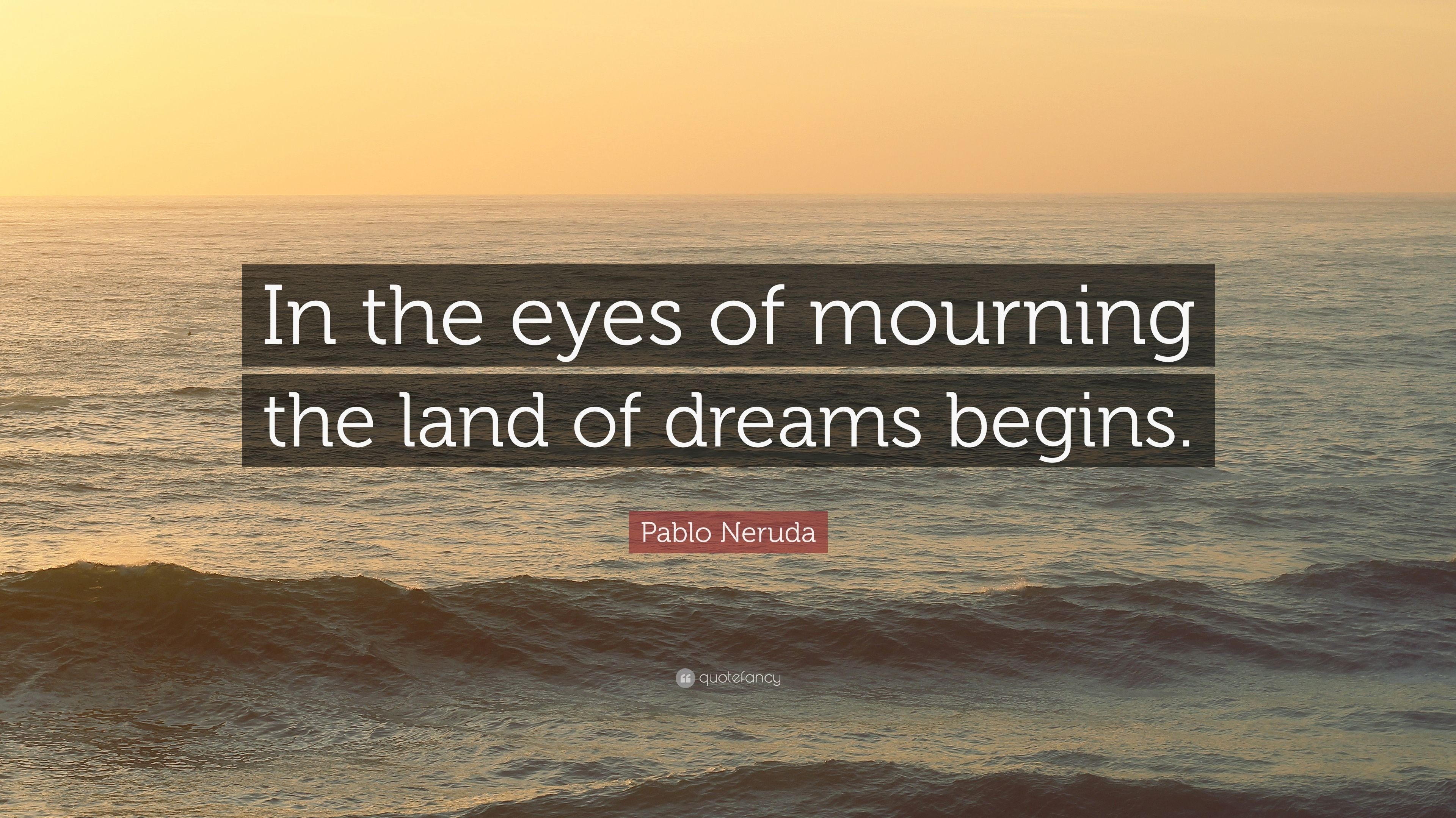 """Mourning Quotes Pablo Neruda Quote """"In The Eyes Of Mourning The Land Of Dreams"""