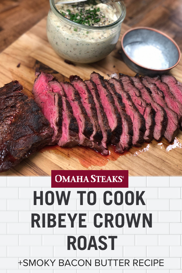 Ribeye Crown Roast + Smoky Bacon, Chive, and Shallot Butter – Omaha Steaks
