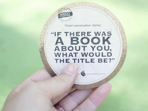"""Great conversation starter: """"If there was a book about you, what would the title be?"""""""