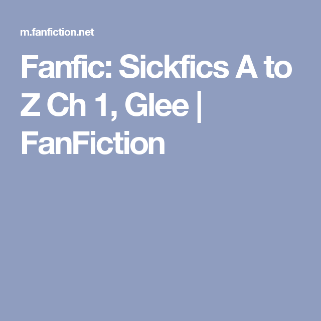 Fanfic: Sickfics A to Z Ch 1, Glee | FanFiction | Fan fiction