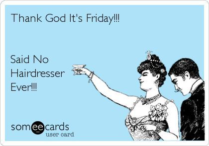 Thank God It's Friday    Oh wait, never mind! #salons
