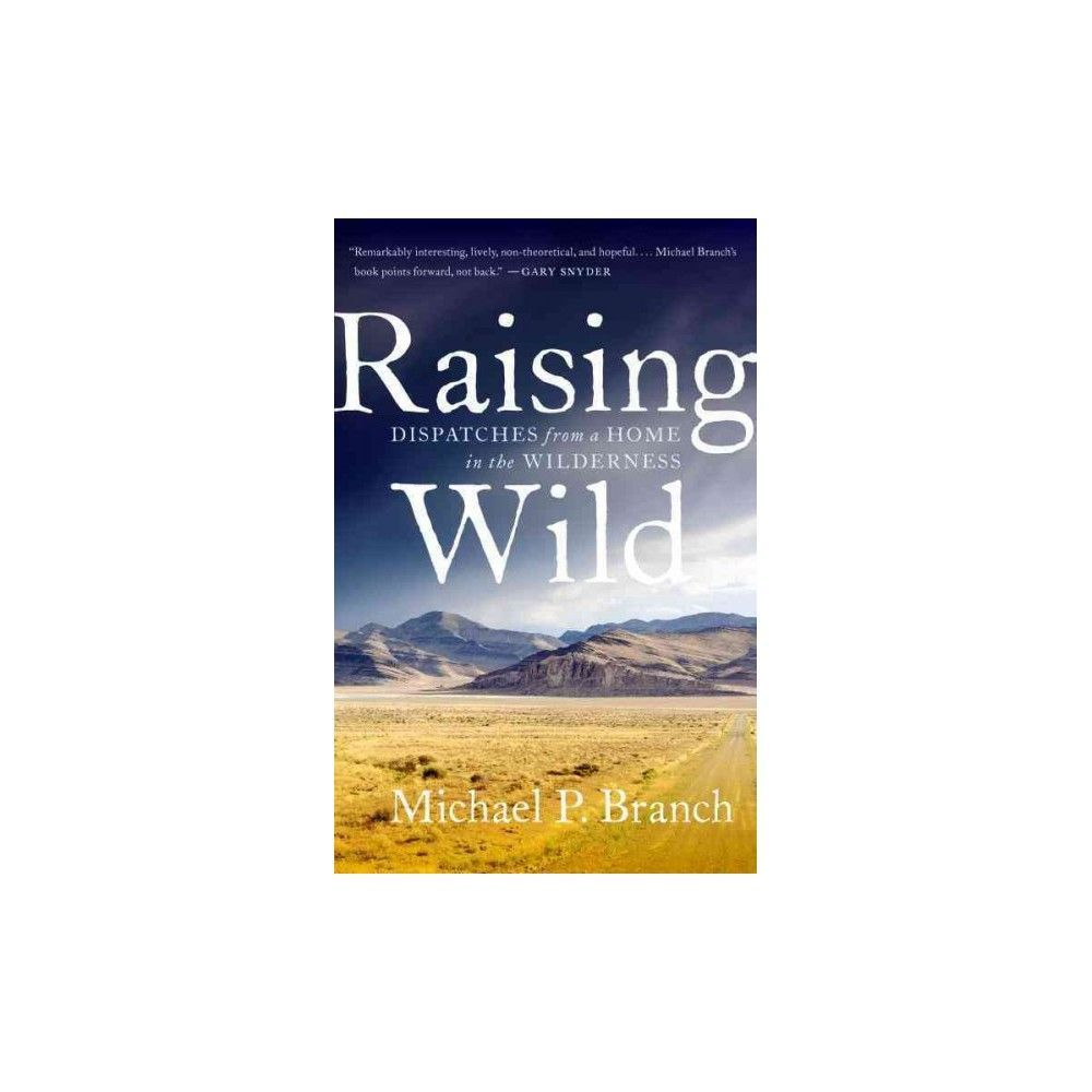 Raising Wild : Dispatches from a Home in the Wilderness (Reprint) (Paperback) (Michael P. Branch)