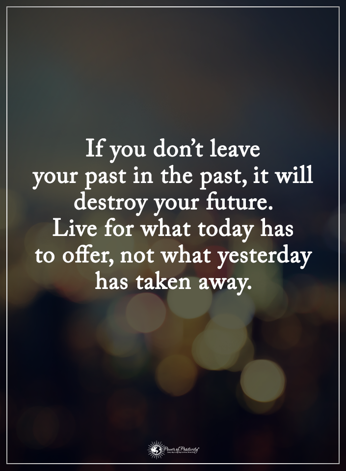 If You Don T Leave Your Past In The Past It Will Destroy Your Future Live For What Today Has To Offer Not What Past Quotes Words Quotes Inspirational Quotes