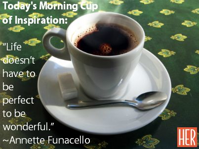 "Today's Morning Cup of Inspiration: ""Life doesn't have to be perfect to be wonderful.""~Annette Funacello #inspiration #motivation #quote #EmpowHER"