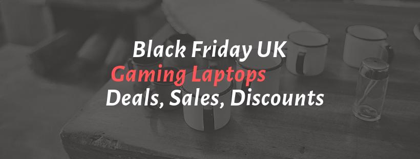Best Black Friday UK 2018 Gaming Laptops Deals ,Sales ,Ads